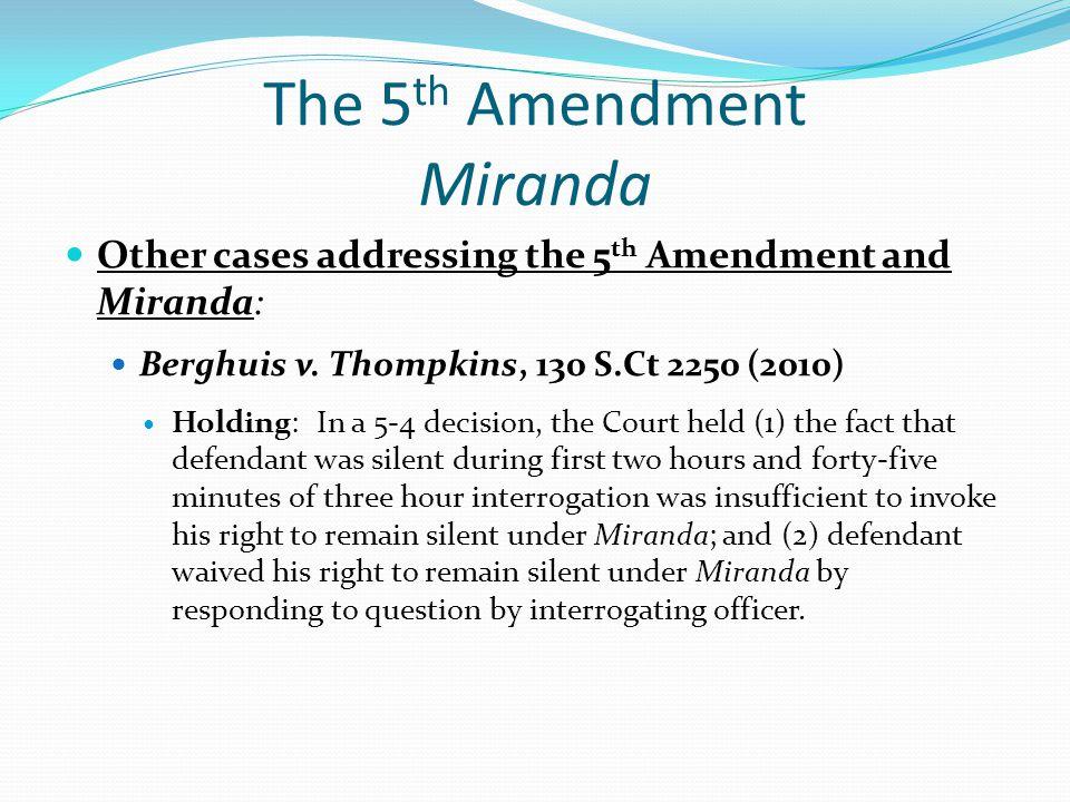 The 5 th Amendment Miranda Other cases addressing the 5 th Amendment and Miranda: Berghuis v. Thompkins, 130 S.Ct 2250 (2010) Holding: In a 5-4 decisi