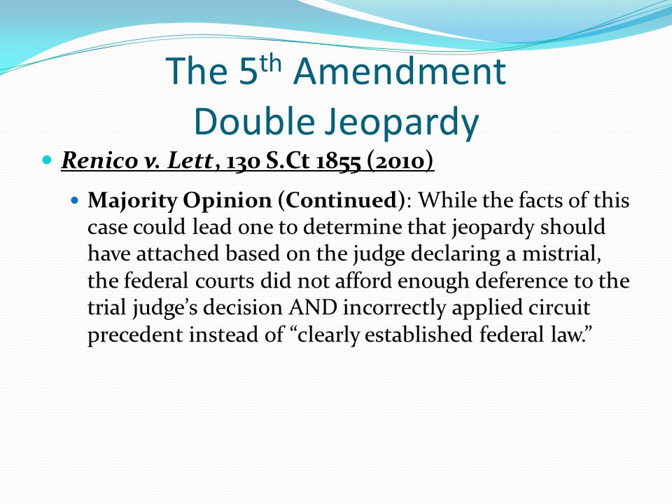 The 5 th Amendment Double Jeopardy Renico v. Lett, 130 S.Ct 1855 (2010) Majority Opinion (Continued): While the facts of this case could lead one to d