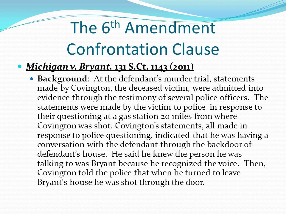 The 6 th Amendment Confrontation Clause Michigan v. Bryant, 131 S.Ct. 1143 (2011) Background: At the defendant's murder trial, statements made by Covi