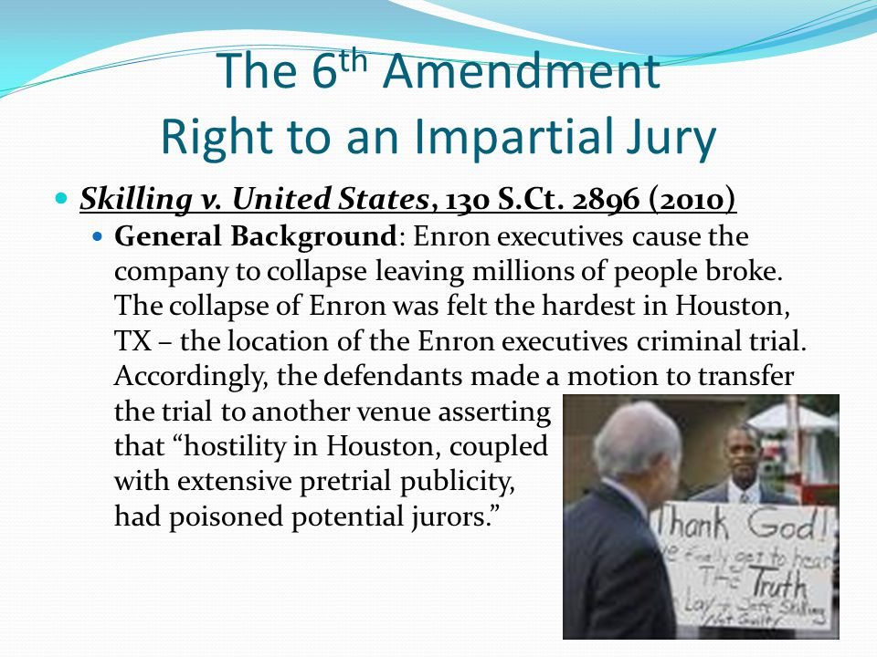 The 6 th Amendment Right to an Impartial Jury Skilling v. United States, 130 S.Ct. 2896 (2010) General Background: Enron executives cause the company