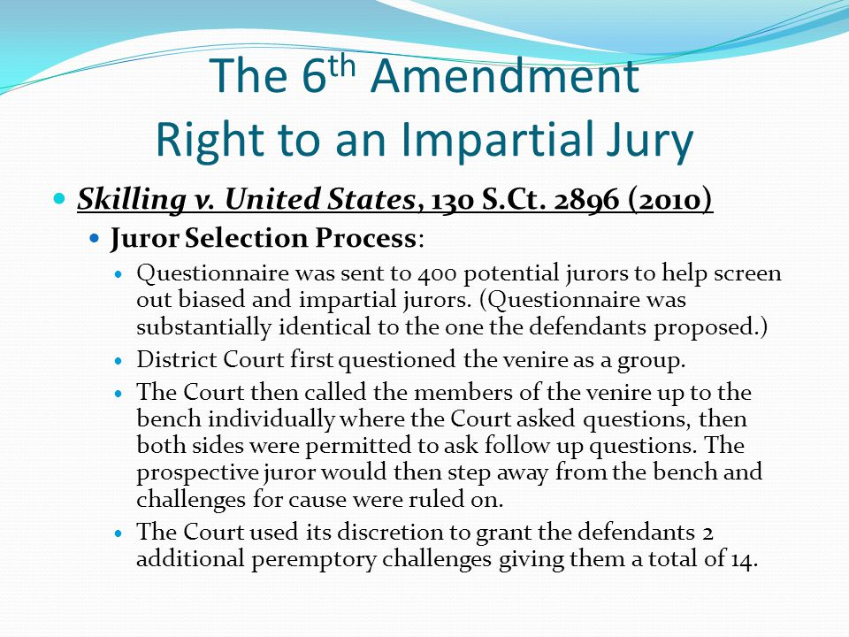 The 6 th Amendment Right to an Impartial Jury Skilling v. United States, 130 S.Ct. 2896 (2010) Juror Selection Process: Questionnaire was sent to 400