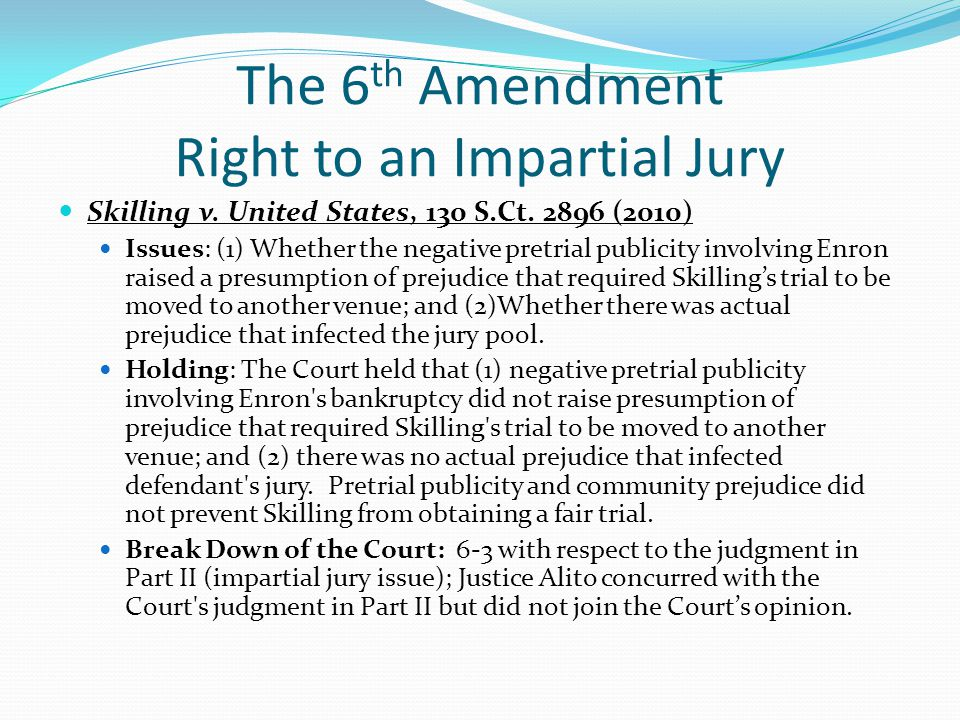 The 6 th Amendment Right to an Impartial Jury Skilling v. United States, 130 S.Ct. 2896 (2010) Issues: (1) Whether the negative pretrial publicity inv