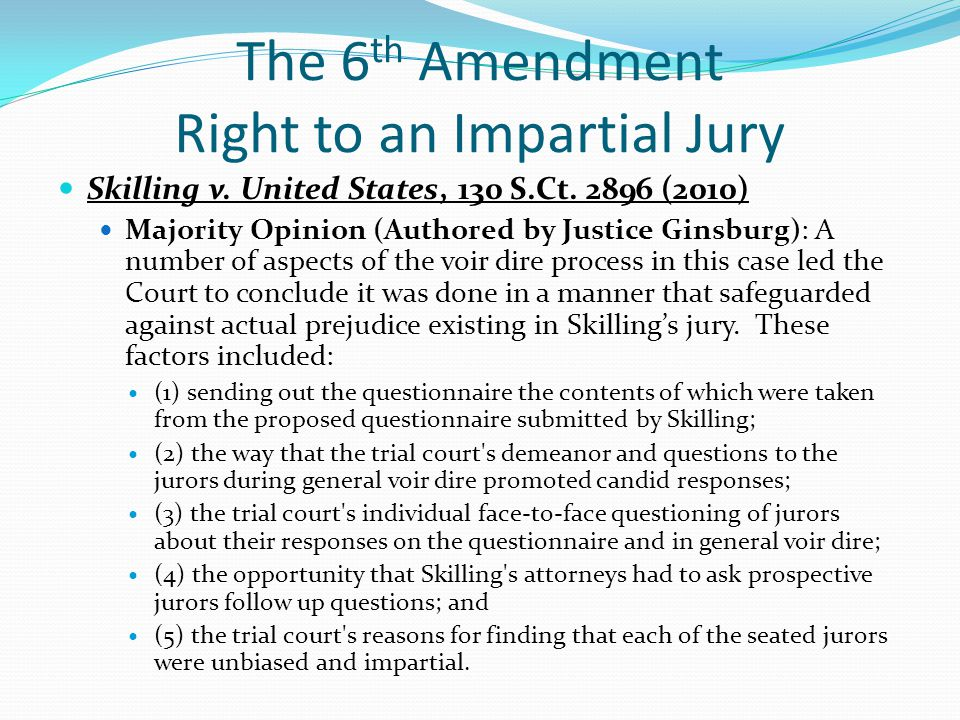 The 6 th Amendment Right to an Impartial Jury Skilling v. United States, 130 S.Ct. 2896 (2010) Majority Opinion (Authored by Justice Ginsburg): A numb