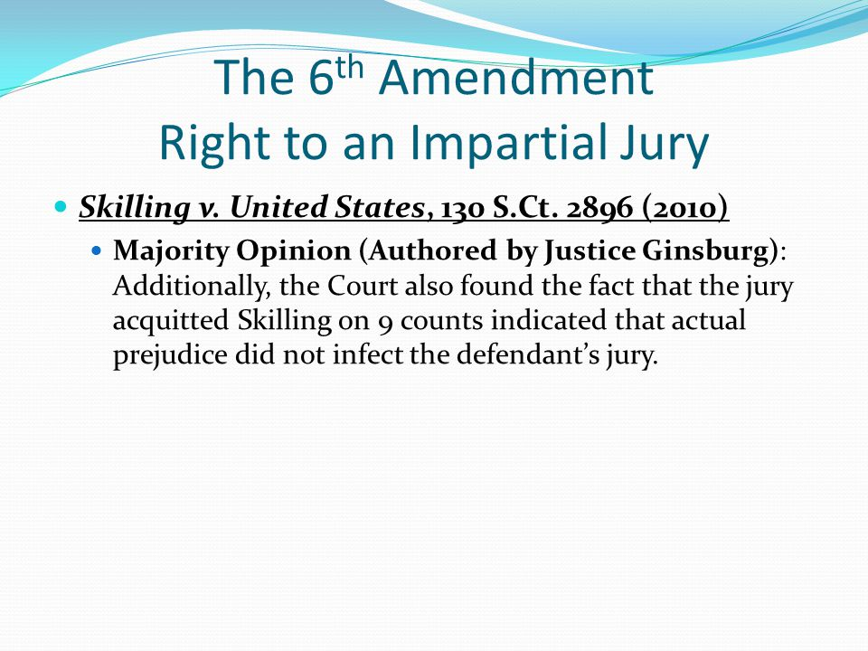 The 6 th Amendment Right to an Impartial Jury Skilling v. United States, 130 S.Ct. 2896 (2010) Majority Opinion (Authored by Justice Ginsburg): Additi