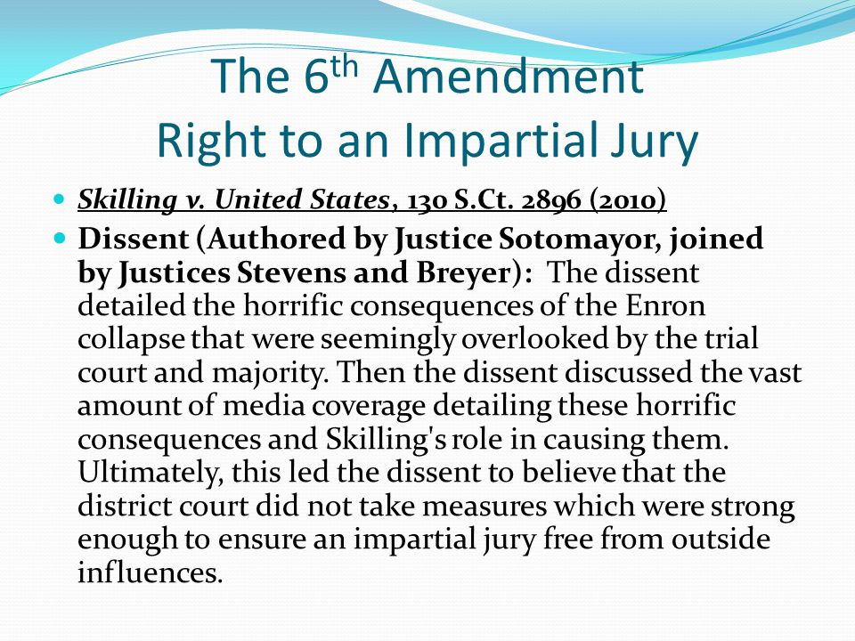 The 6 th Amendment Right to an Impartial Jury Skilling v. United States, 130 S.Ct. 2896 (2010) Dissent (Authored by Justice Sotomayor, joined by Justi