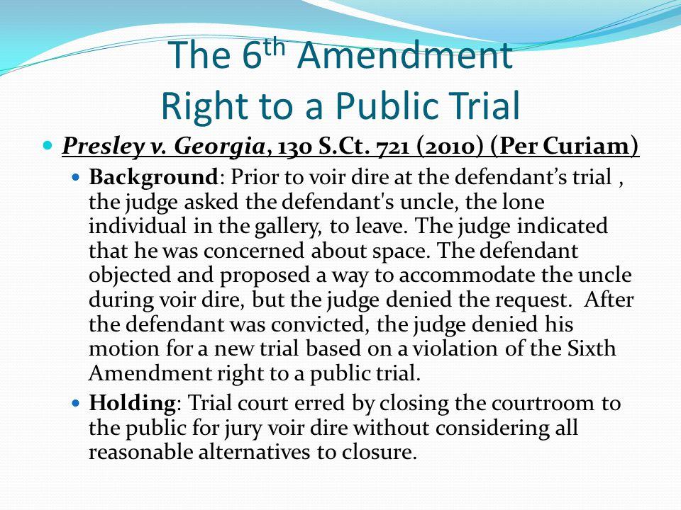 The 6 th Amendment Right to a Public Trial Presley v. Georgia, 130 S.Ct. 721 (2010) (Per Curiam) Background: Prior to voir dire at the defendant's tri