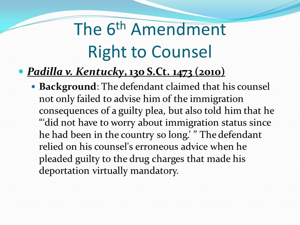 The 6 th Amendment Right to Counsel Padilla v. Kentucky, 130 S.Ct. 1473 (2010) Background: The defendant claimed that his counsel not only failed to a