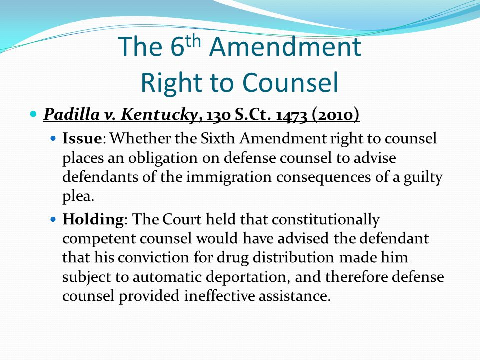 The 6 th Amendment Right to Counsel Padilla v. Kentucky, 130 S.Ct. 1473 (2010) Issue: Whether the Sixth Amendment right to counsel places an obligatio
