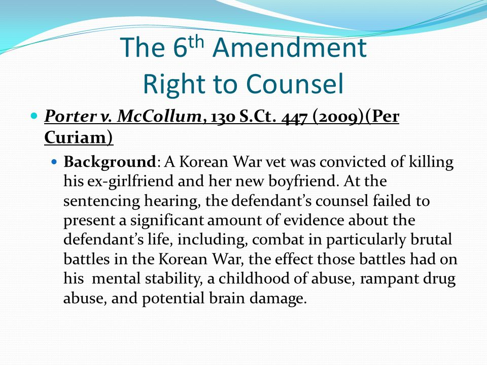 The 6 th Amendment Right to Counsel Porter v. McCollum, 130 S.Ct. 447 (2009)(Per Curiam) Background: A Korean War vet was convicted of killing his ex-