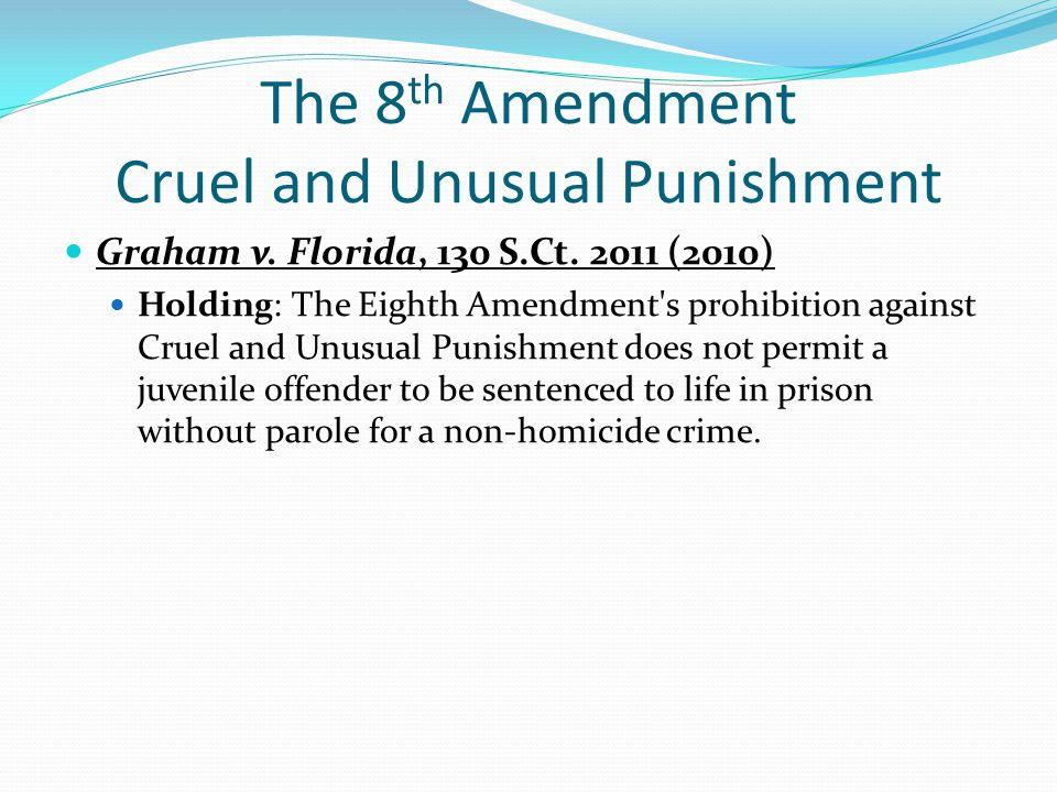 The 8 th Amendment Cruel and Unusual Punishment Graham v. Florida, 130 S.Ct. 2011 (2010) Holding: The Eighth Amendment's prohibition against Cruel and
