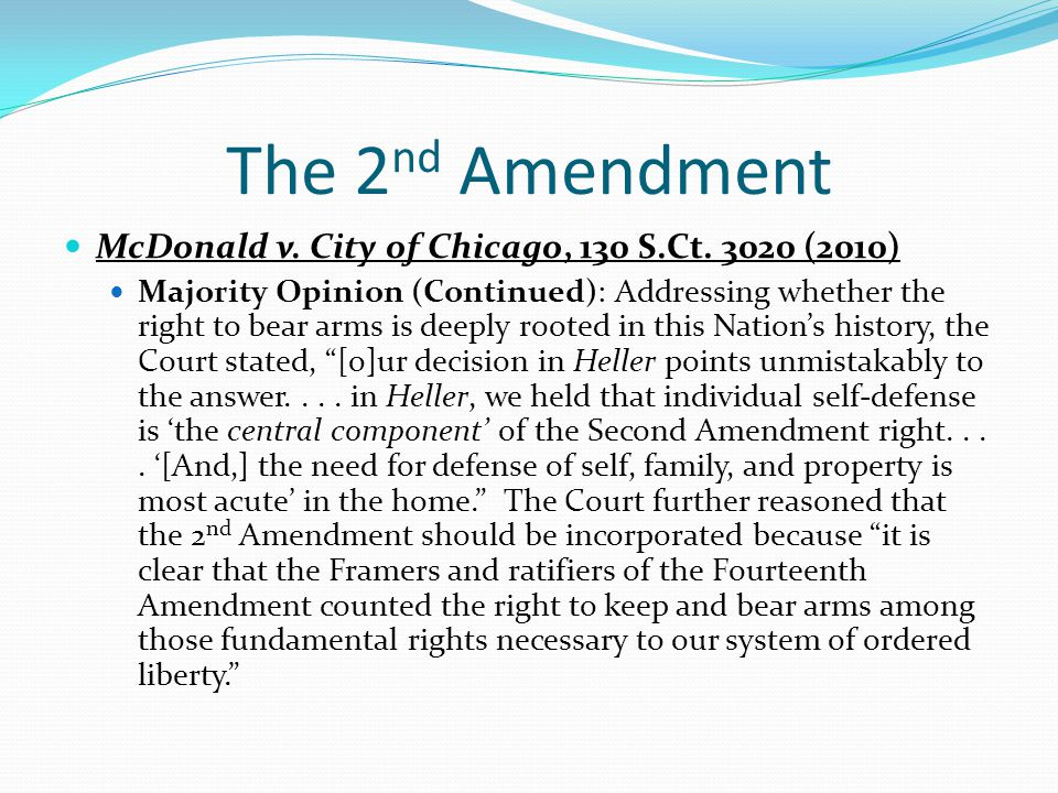 The 2 nd Amendment McDonald v. City of Chicago, 130 S.Ct. 3020 (2010) Majority Opinion (Continued): Addressing whether the right to bear arms is deepl