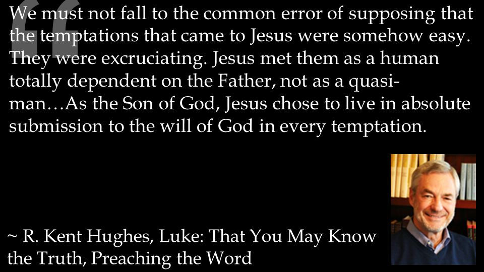 """"""" ~ R. Kent Hughes, Luke: That You May Know the Truth, Preaching the Word We must not fall to the common error of supposing that the temptations that"""