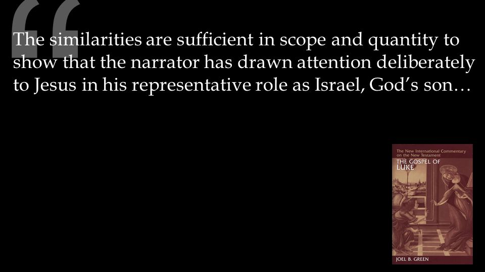 The similarities are sufficient in scope and quantity to show that the narrator has drawn attention deliberately to Jesus in his representative role as Israel, God's son…