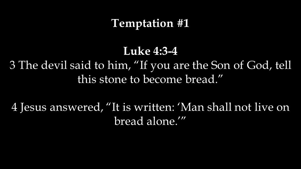 Temptation #1 Luke 4:3-4 3 The devil said to him, If you are the Son of God, tell this stone to become bread. 4 Jesus answered, It is written: 'Man shall not live on bread alone.'