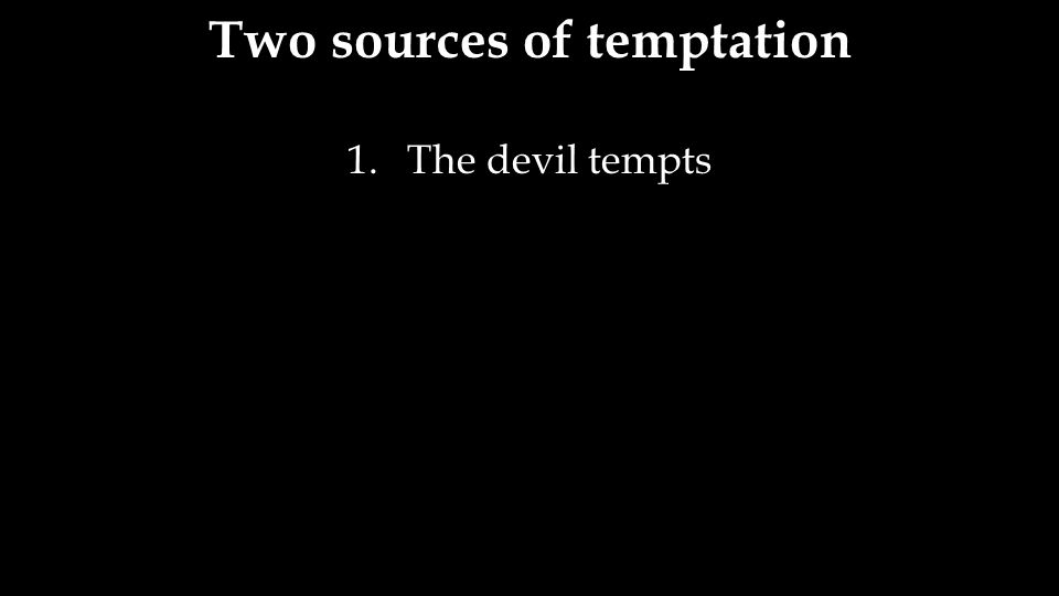 Two sources of temptation 1.The devil tempts