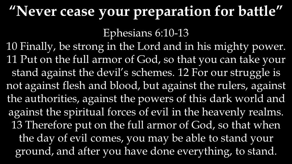 Never cease your preparation for battle Ephesians 6:10-13 10 Finally, be strong in the Lord and in his mighty power.