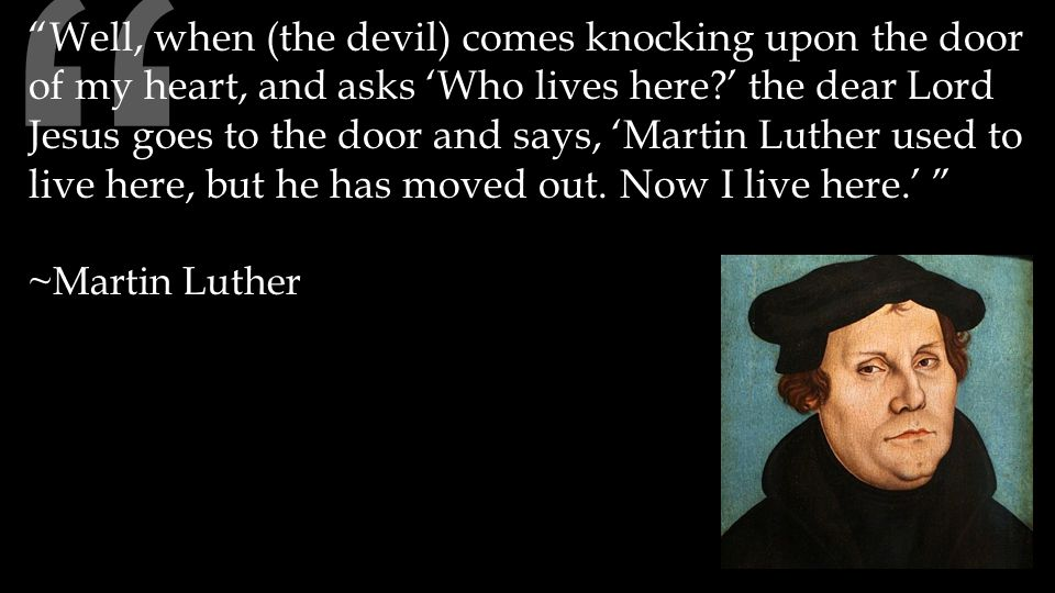 Well, when (the devil) comes knocking upon the door of my heart, and asks 'Who lives here ' the dear Lord Jesus goes to the door and says, 'Martin Luther used to live here, but he has moved out.