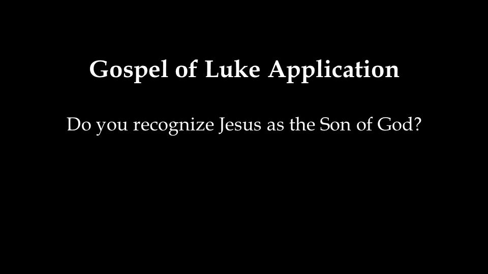 Gospel of Luke Application Do you recognize Jesus as the Son of God