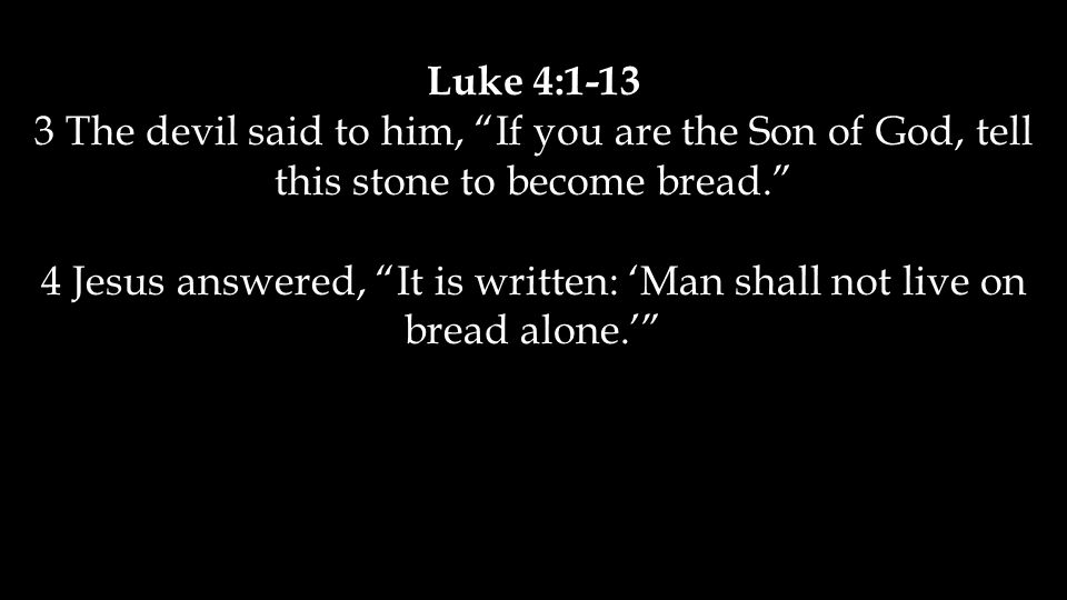 Luke 4:1-13 3 The devil said to him, If you are the Son of God, tell this stone to become bread. 4 Jesus answered, It is written: 'Man shall not live on bread alone.'