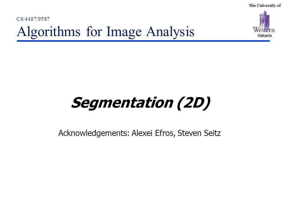 The University of Ontario CS 4487/9587 Algorithms for Image Analysis Segmentation (2D) Acknowledgements: Alexei Efros, Steven Seitz