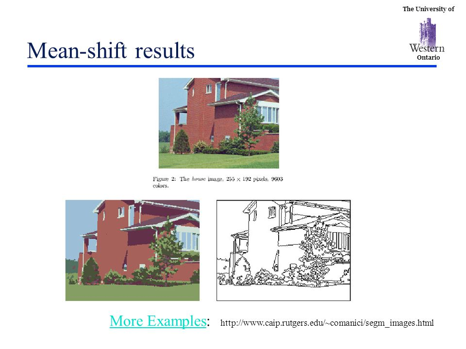 The University of Ontario Mean-shift results More ExamplesMore Examples: http://www.caip.rutgers.edu/~comanici/segm_images.html