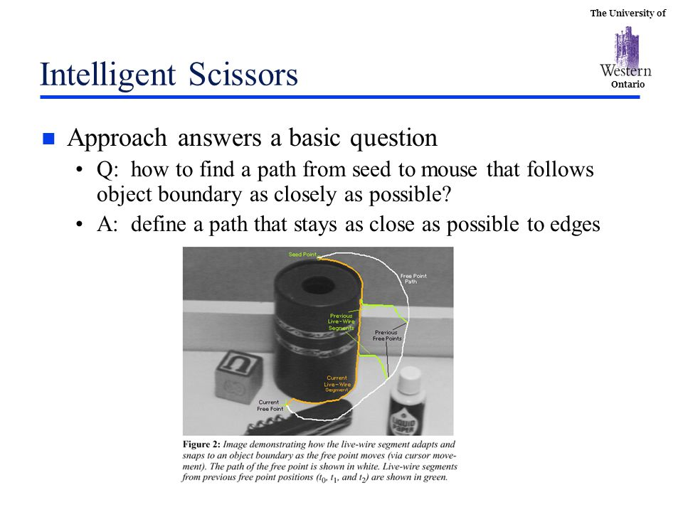 The University of Ontario Intelligent Scissors n Approach answers a basic question Q: how to find a path from seed to mouse that follows object boundary as closely as possible.