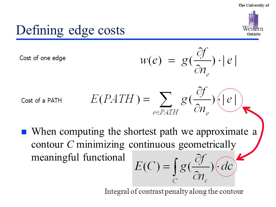 The University of Ontario Defining edge costs n When computing the shortest path we approximate a contour C minimizing continuous geometrically meaningful functional Cost of one edge Cost of a PATH Integral of contrast penalty along the contour