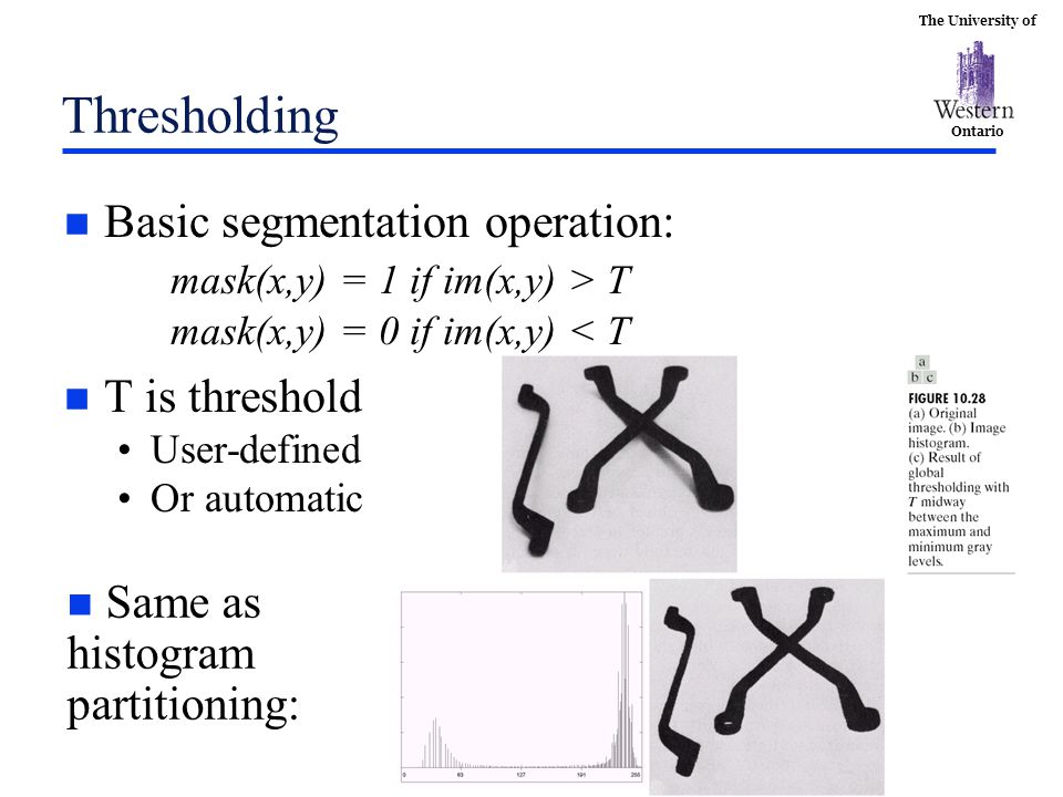 The University of Ontario Thresholding n Basic segmentation operation: mask(x,y) = 1 if im(x,y) > T mask(x,y) = 0 if im(x,y) < T n T is threshold User-defined Or automatic n Same as histogram partitioning: