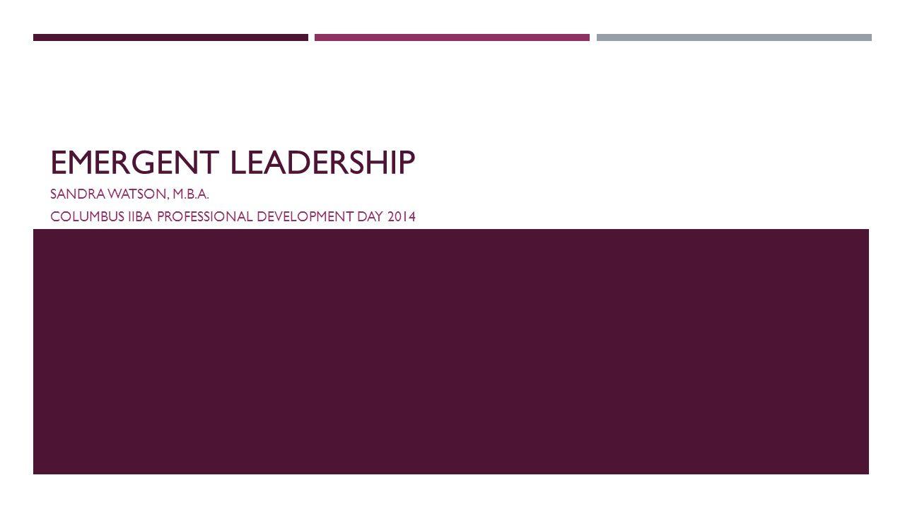 EMERGENT LEADERSHIP SANDRA WATSON, M.B.A. COLUMBUS IIBA PROFESSIONAL DEVELOPMENT DAY 2014