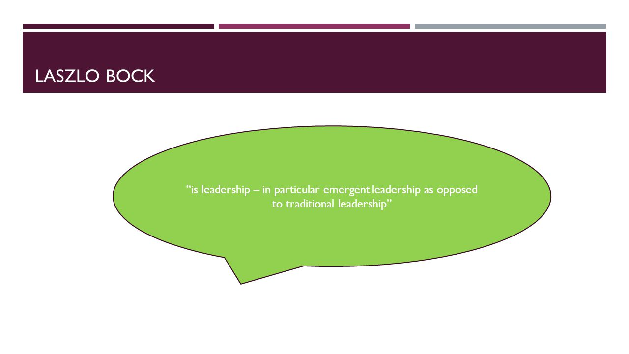 LASZLO BOCK is leadership – in particular emergent leadership as opposed to traditional leadership