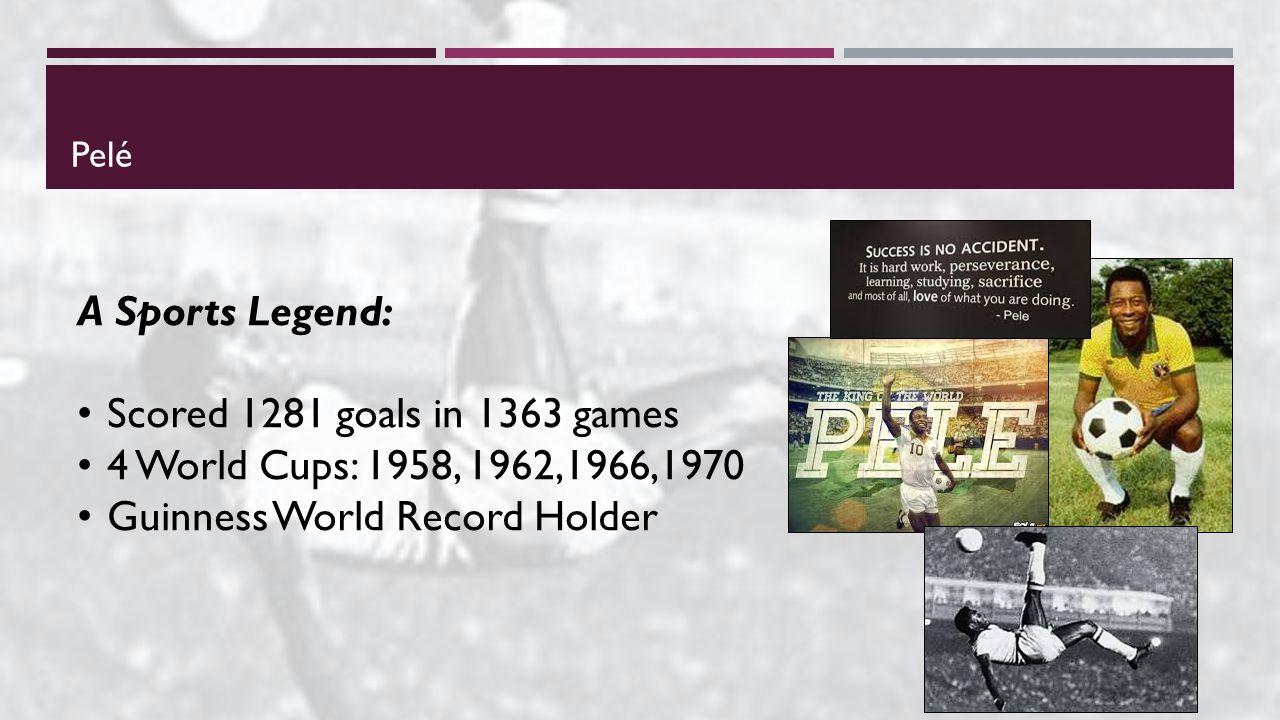Pelé A Sports Legend: Scored 1281 goals in 1363 games 4 World Cups: 1958, 1962,1966,1970 Guinness World Record Holder