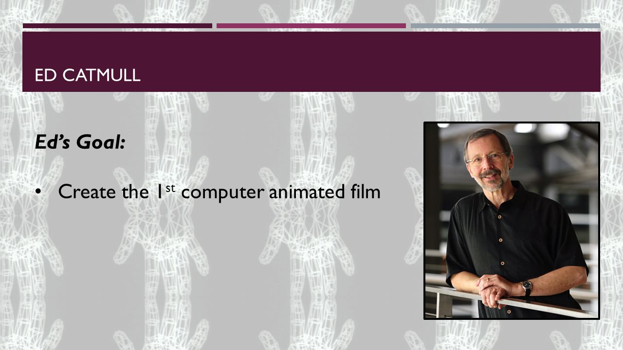 ED CATMULL Ed's Goal: Create the 1 st computer animated film