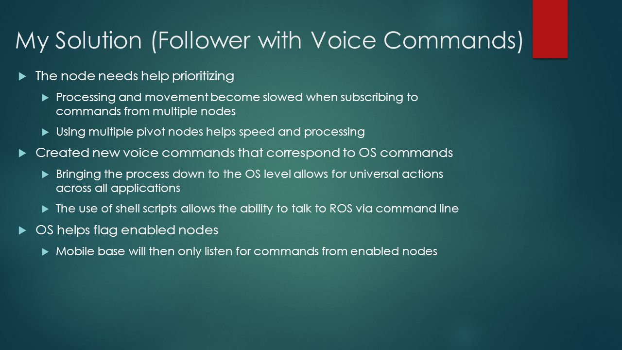 My Solution (Follower with Voice Commands)  The node needs help prioritizing  Processing and movement become slowed when subscribing to commands from multiple nodes  Using multiple pivot nodes helps speed and processing  Created new voice commands that correspond to OS commands  Bringing the process down to the OS level allows for universal actions across all applications  The use of shell scripts allows the ability to talk to ROS via command line  OS helps flag enabled nodes  Mobile base will then only listen for commands from enabled nodes