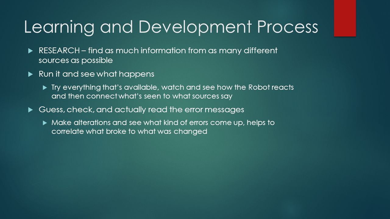 Learning and Development Process  RESEARCH – find as much information from as many different sources as possible  Run it and see what happens  Try everything that's available, watch and see how the Robot reacts and then connect what's seen to what sources say  Guess, check, and actually read the error messages  Make alterations and see what kind of errors come up, helps to correlate what broke to what was changed