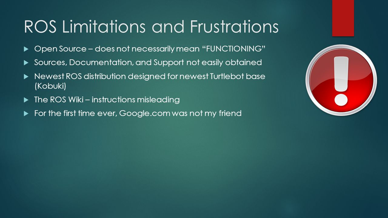 ROS Limitations and Frustrations  Open Source – does not necessarily mean FUNCTIONING  Sources, Documentation, and Support not easily obtained  Newest ROS distribution designed for newest Turtlebot base (Kobuki)  The ROS Wiki – instructions misleading  For the first time ever, Google.com was not my friend