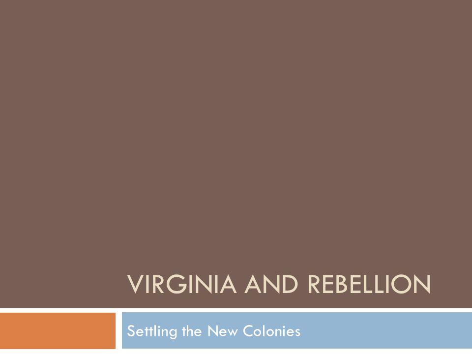 VIRGINIA AND REBELLION Settling the New Colonies