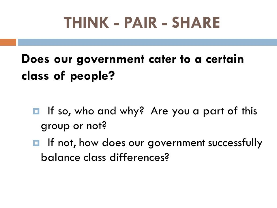 THINK - PAIR - SHARE Does our government cater to a certain class of people?  If so, who and why? Are you a part of this group or not?  If not, how