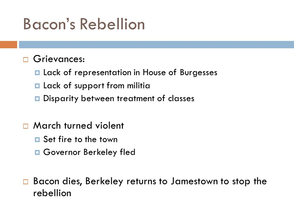 Bacon's Rebellion  Grievances:  Lack of representation in House of Burgesses  Lack of support from militia  Disparity between treatment of classes  March turned violent  Set fire to the town  Governor Berkeley fled  Bacon dies, Berkeley returns to Jamestown to stop the rebellion
