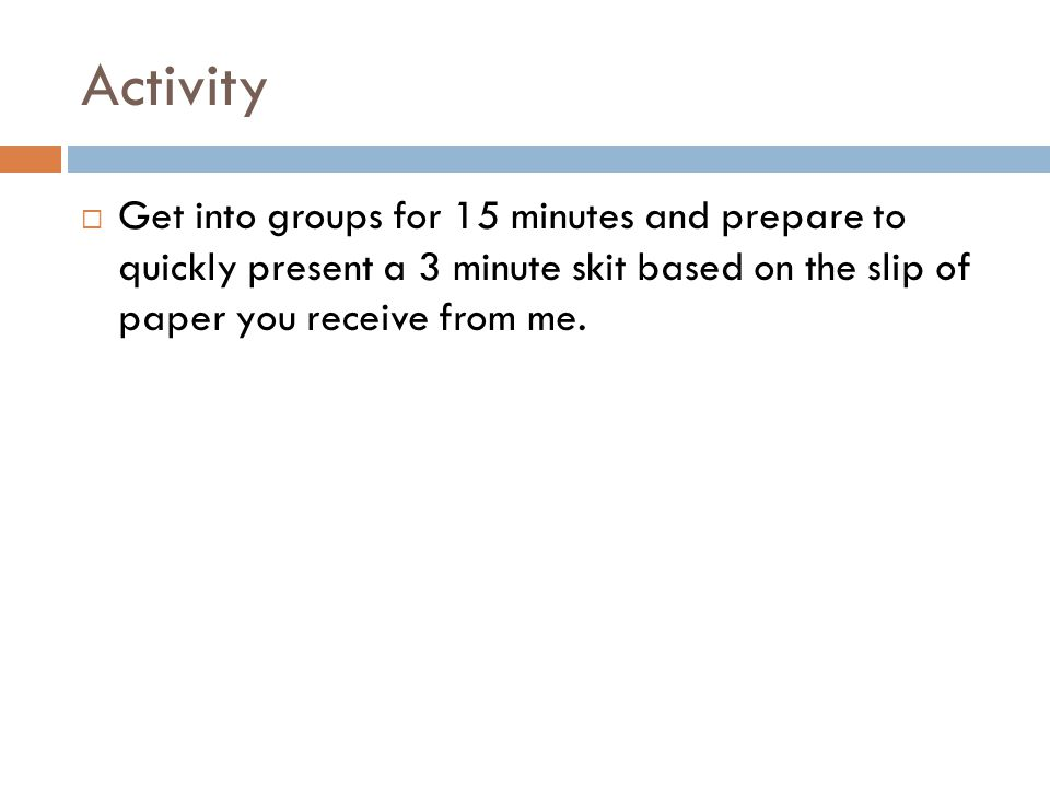 Activity  Get into groups for 15 minutes and prepare to quickly present a 3 minute skit based on the slip of paper you receive from me.