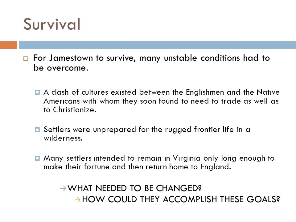 Survival  For Jamestown to survive, many unstable conditions had to be overcome.  A clash of cultures existed between the Englishmen and the Native
