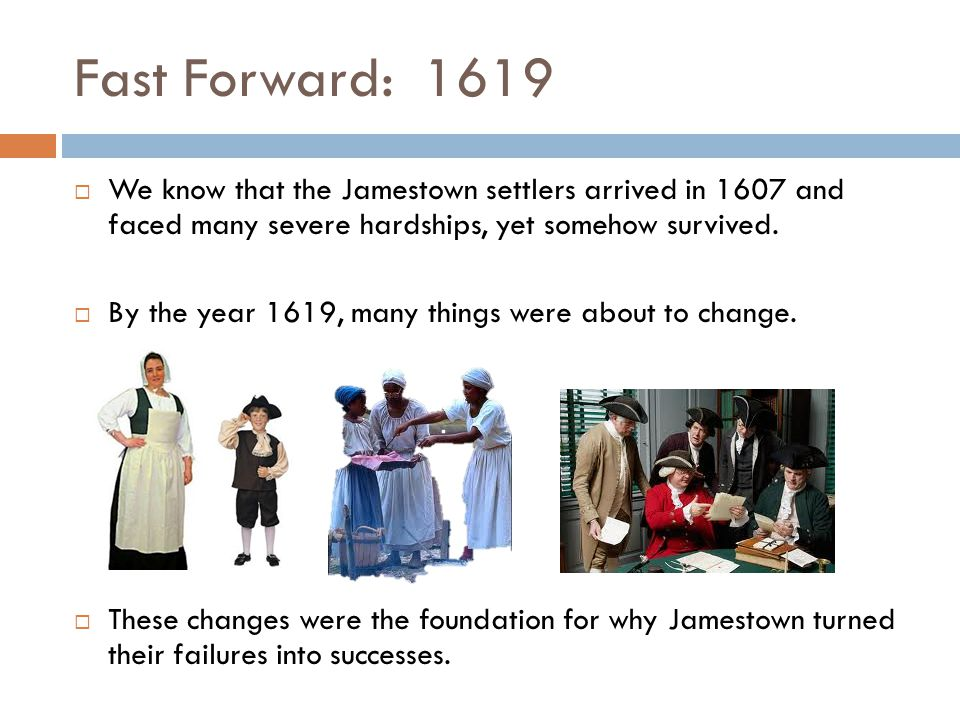 Fast Forward: 1619  We know that the Jamestown settlers arrived in 1607 and faced many severe hardships, yet somehow survived.