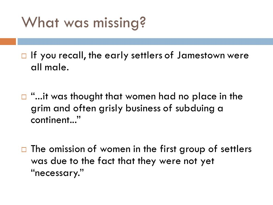 "What was missing?  If you recall, the early settlers of Jamestown were all male.  ""...it was thought that women had no place in the grim and often g"