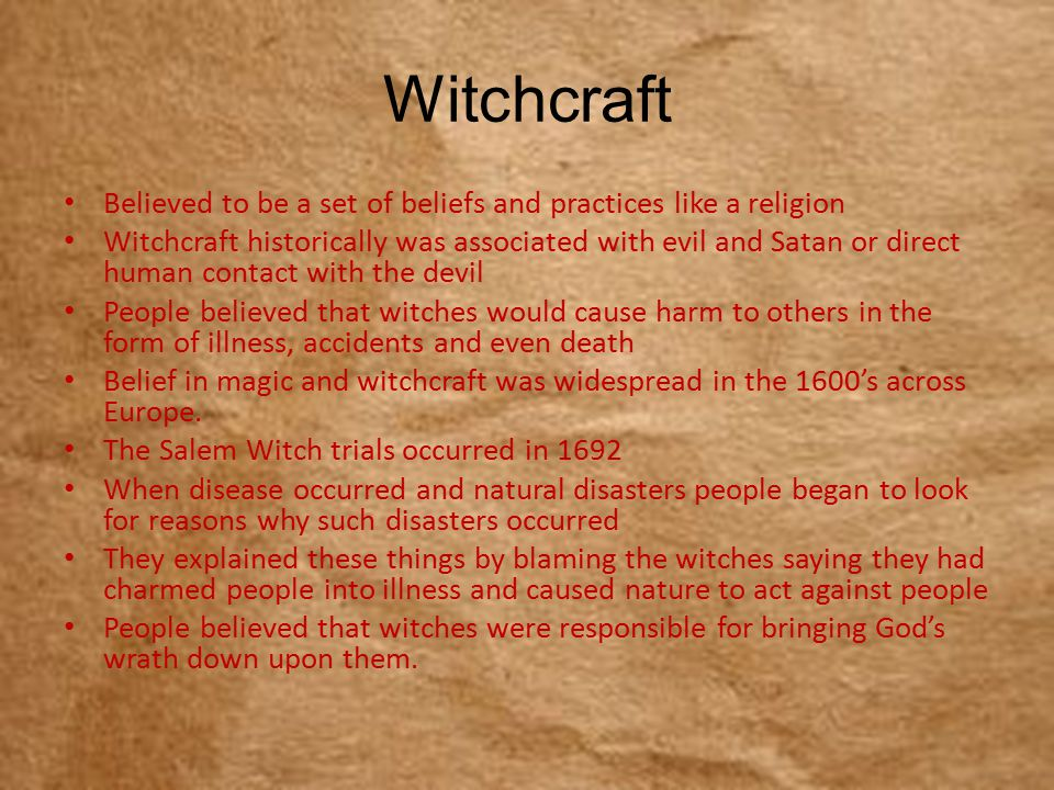 Witchcraft Believed to be a set of beliefs and practices like a religion Witchcraft historically was associated with evil and Satan or direct human contact with the devil People believed that witches would cause harm to others in the form of illness, accidents and even death Belief in magic and witchcraft was widespread in the 1600's across Europe.