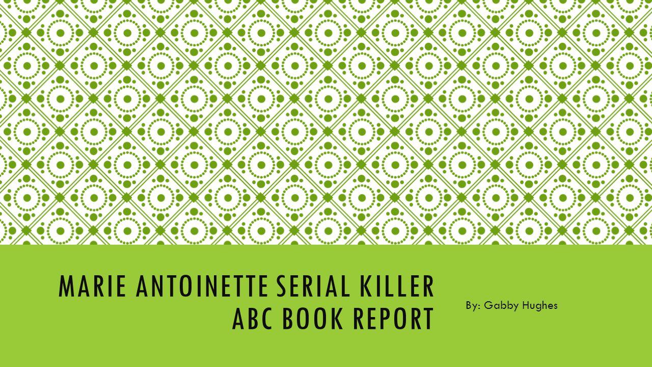 MARIE ANTOINETTE SERIAL KILLER ABC BOOK REPORT By: Gabby Hughes