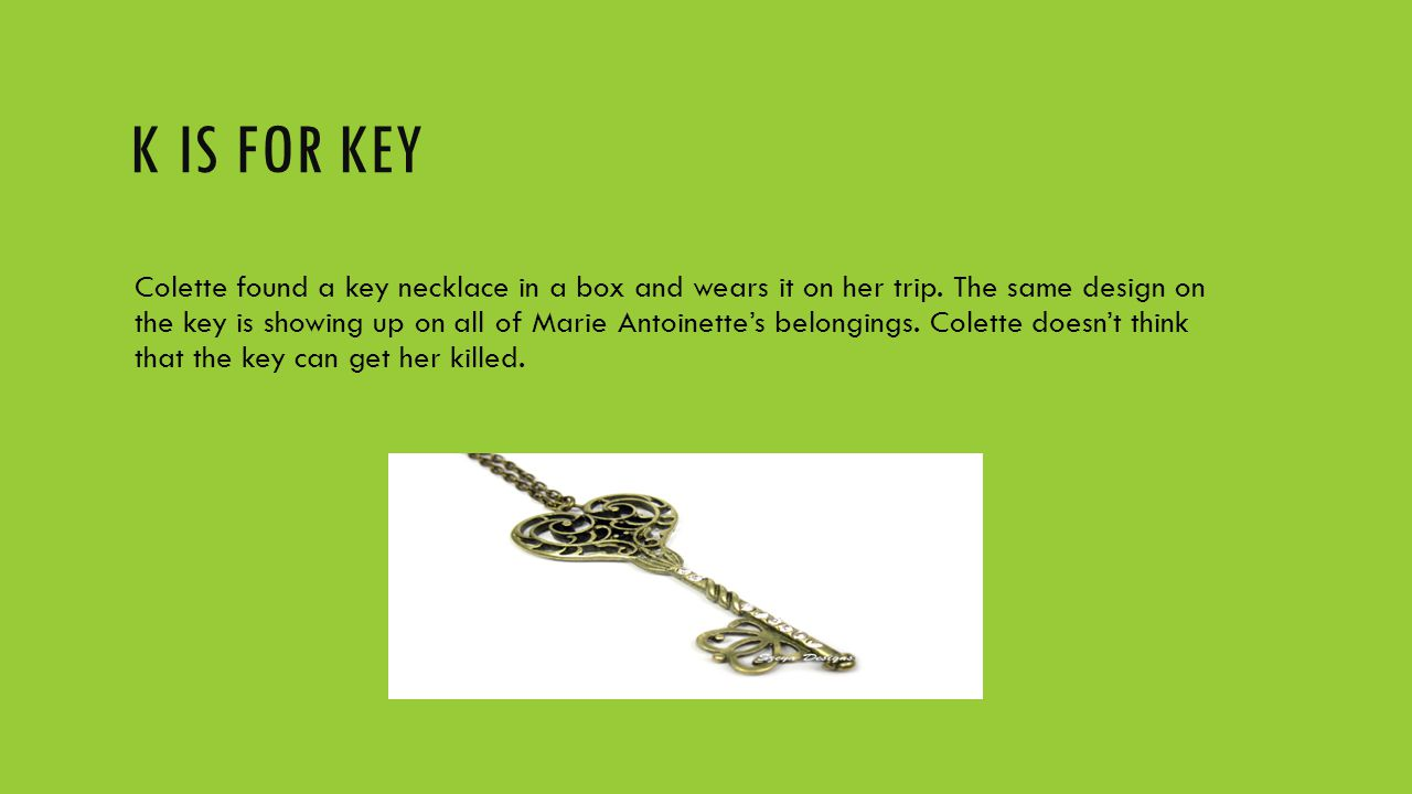 K IS FOR KEY Colette found a key necklace in a box and wears it on her trip. The same design on the key is showing up on all of Marie Antoinette's bel