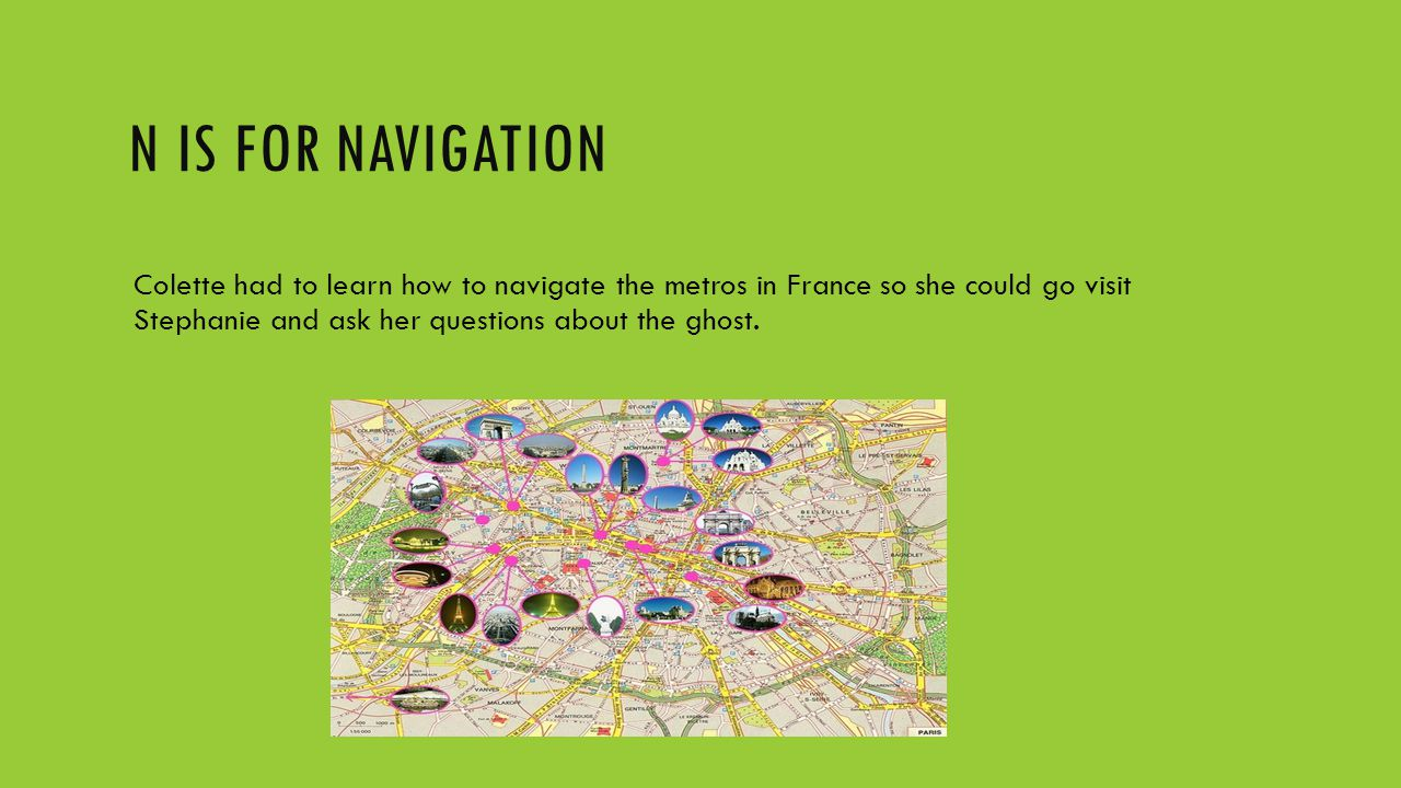 N IS FOR NAVIGATION Colette had to learn how to navigate the metros in France so she could go visit Stephanie and ask her questions about the ghost.