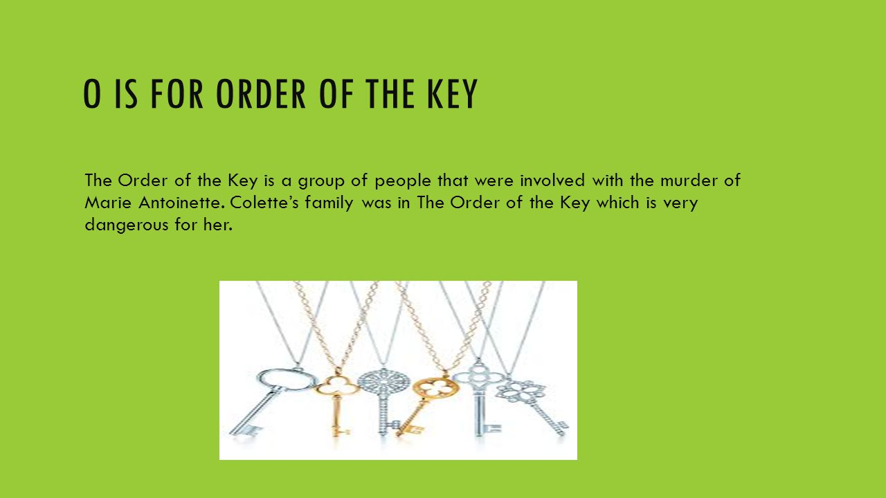 O IS FOR ORDER OF THE KEY The Order of the Key is a group of people that were involved with the murder of Marie Antoinette. Colette's family was in Th