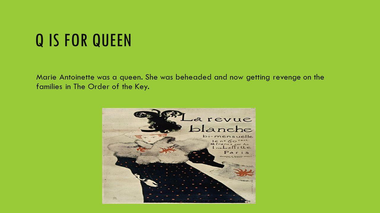 Q IS FOR QUEEN Marie Antoinette was a queen.