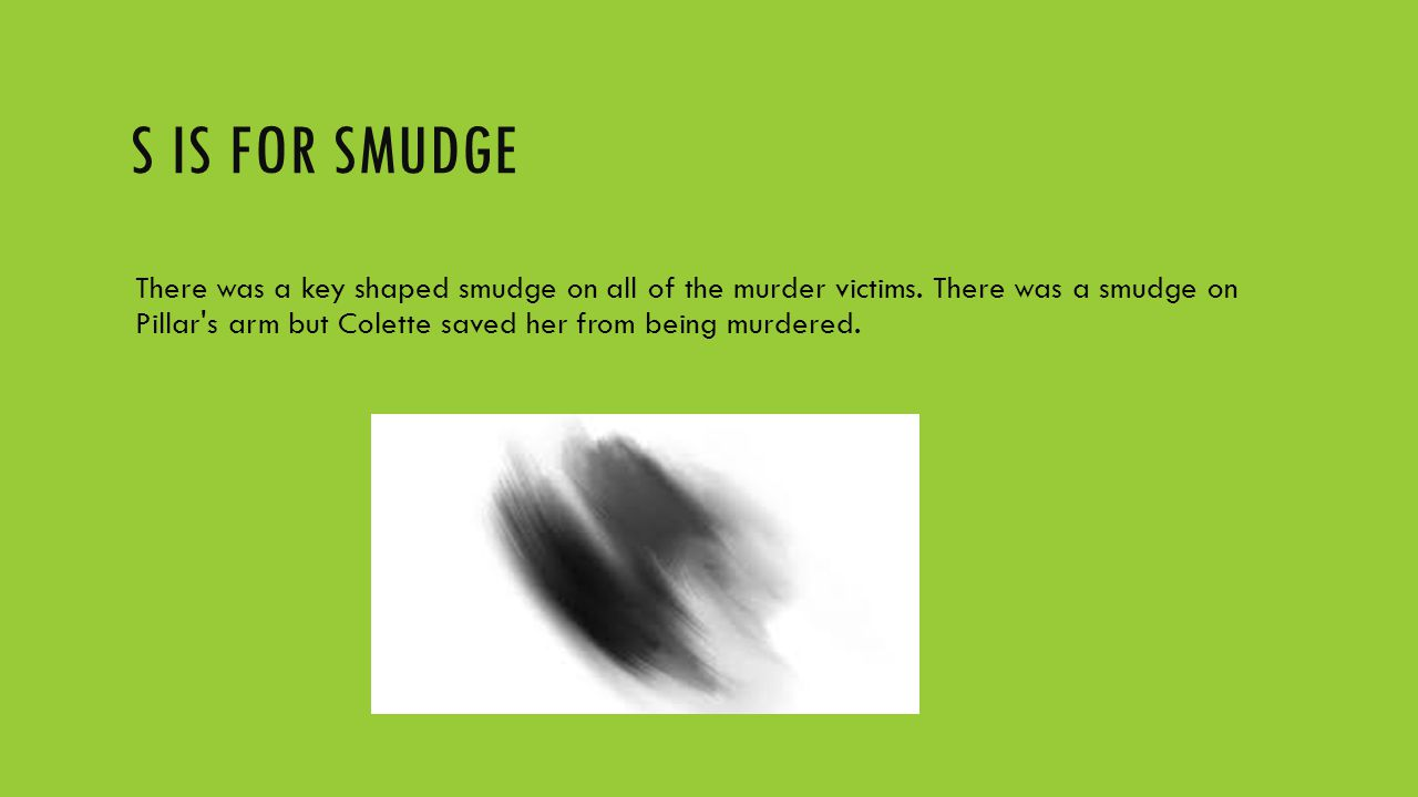 S IS FOR SMUDGE There was a key shaped smudge on all of the murder victims. There was a smudge on Pillar's arm but Colette saved her from being murder