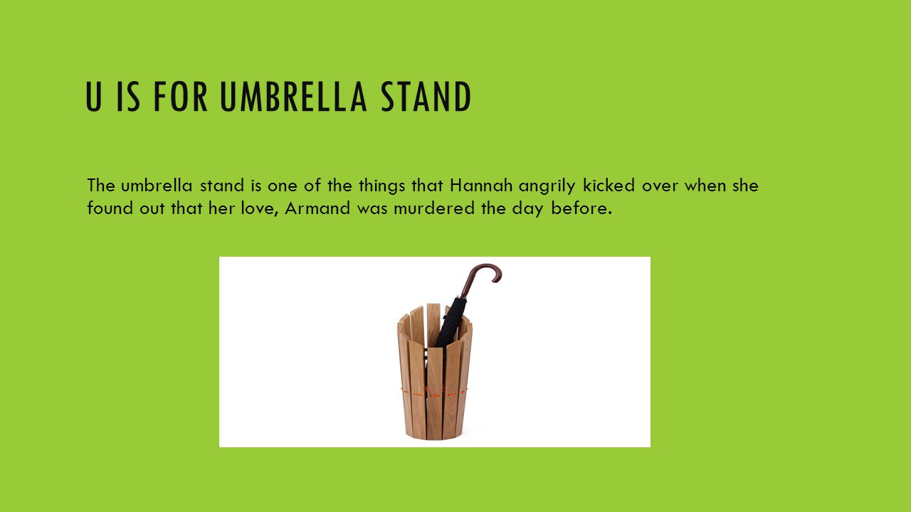 U IS FOR UMBRELLA STAND The umbrella stand is one of the things that Hannah angrily kicked over when she found out that her love, Armand was murdered